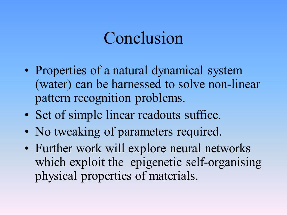 Conclusion Properties of a natural dynamical system (water) can be harnessed to solve non-linear pattern recognition problems.