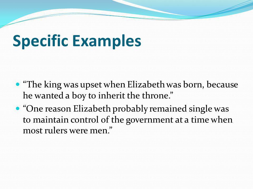 Specific Examples The king was upset when Elizabeth was born, because he wanted a boy to inherit the throne.