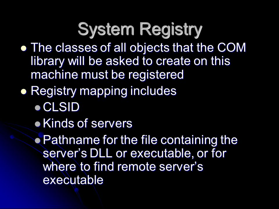System Registry The classes of all objects that the COM library will be asked to create on this machine must be registered.