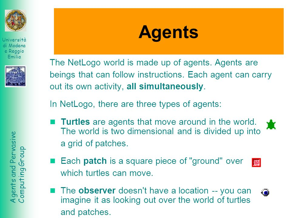 Agents The NetLogo world is made up of agents. Agents are