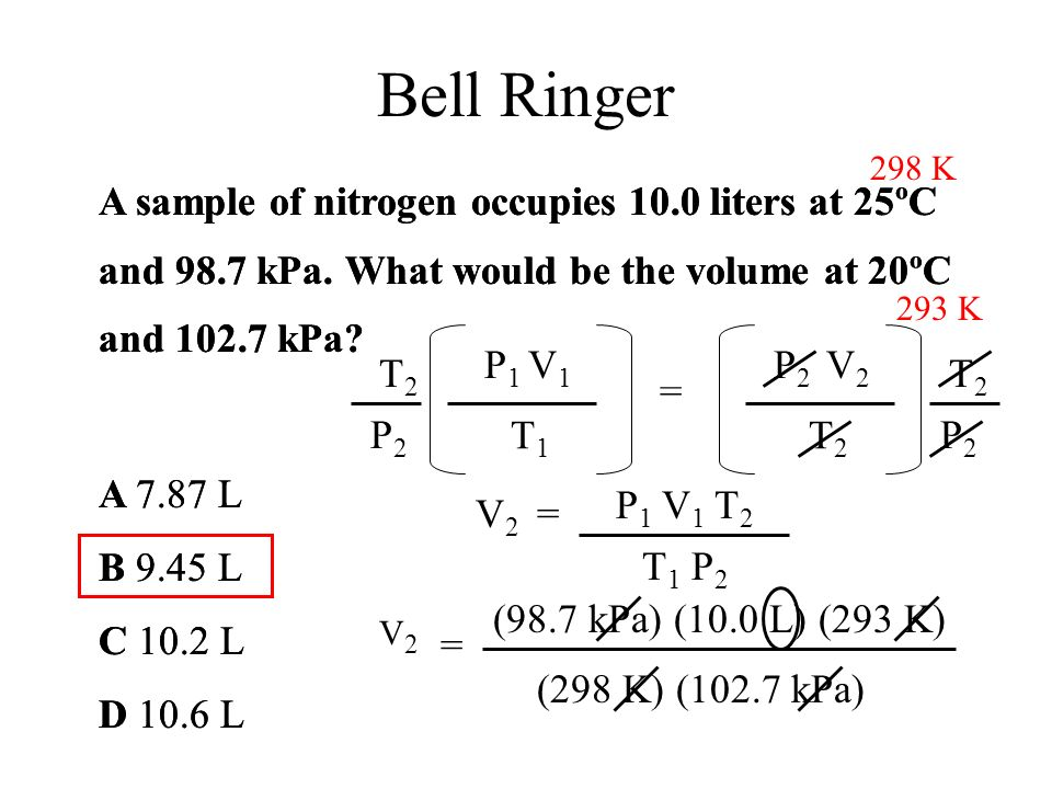 Bell Ringer 298 K. A sample of nitrogen occupies 10.0 liters at 25ºC and 98.7 kPa. What would be the volume at 20ºC and 102.7 kPa