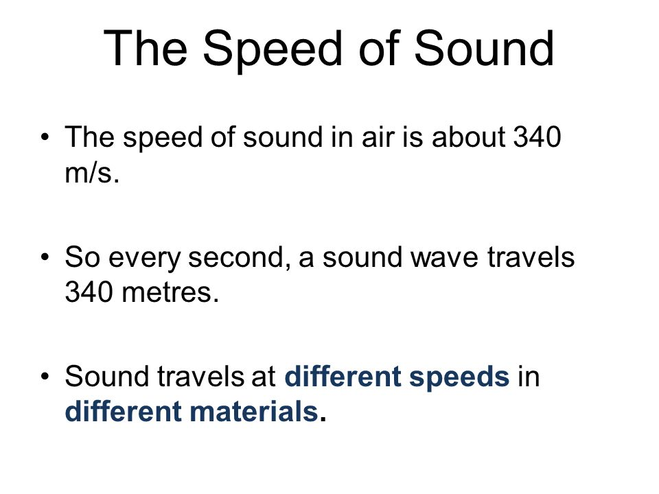 The Speed of Sound The speed of sound in air is about 340 m/s.