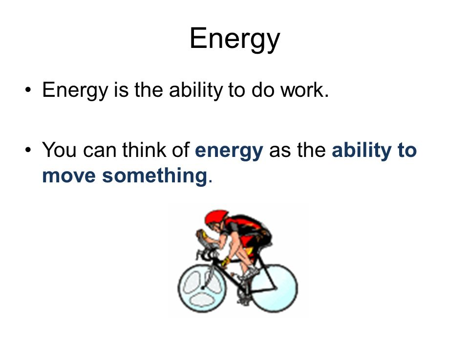 Energy Energy is the ability to do work.