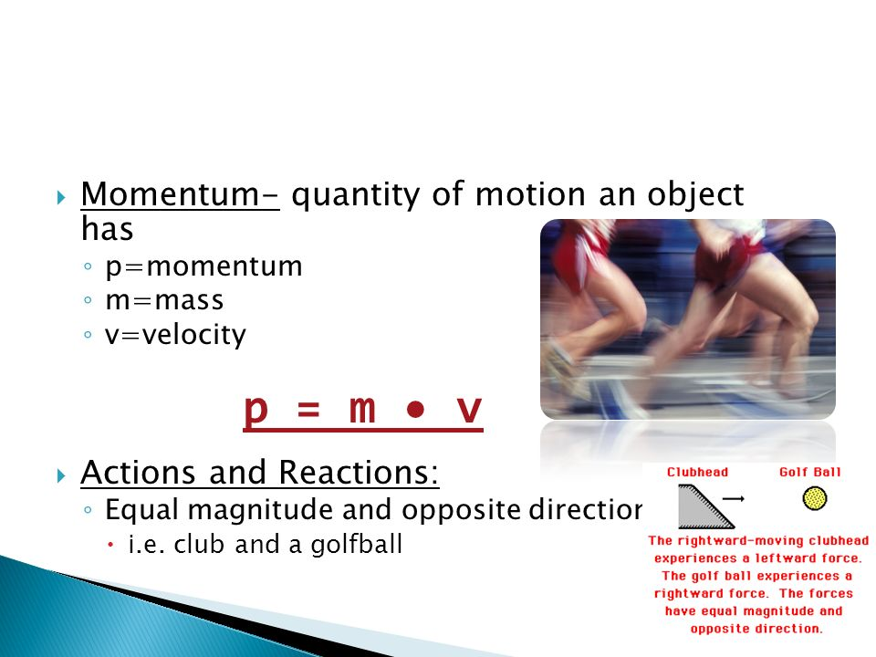 p = m • v Momentum- quantity of motion an object has