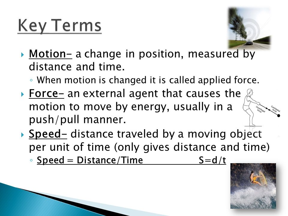 Key Terms Motion- a change in position, measured by distance and time.