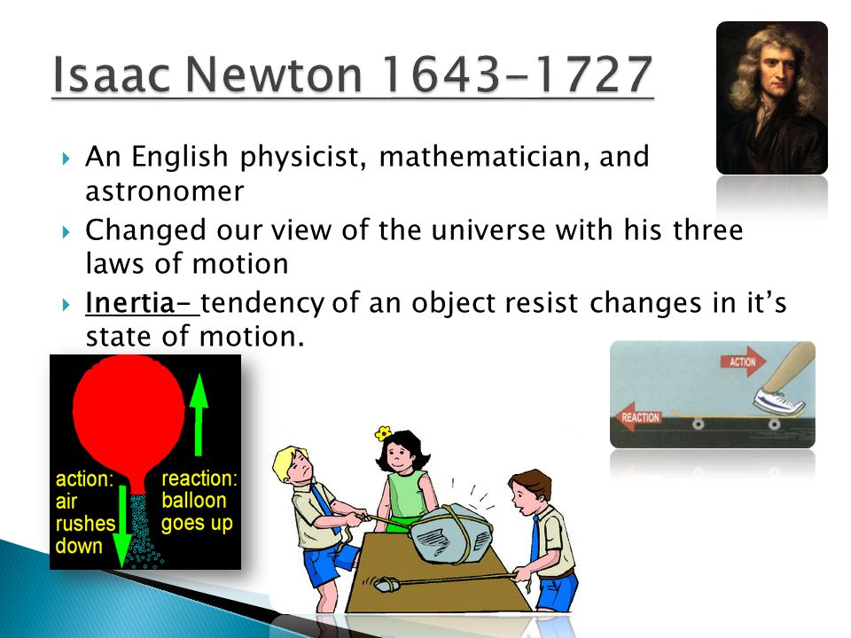Isaac Newton 1643-1727 An English physicist, mathematician, and astronomer. Changed our view of the universe with his three laws of motion.