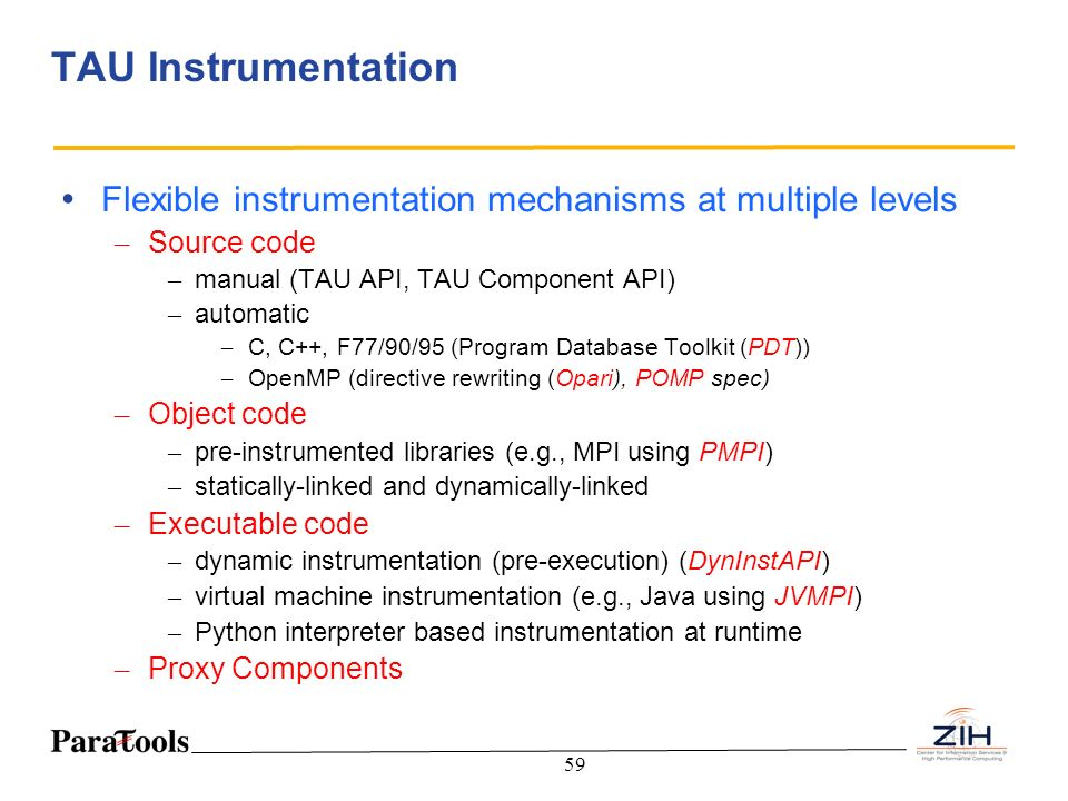TAU Instrumentation Flexible instrumentation mechanisms at multiple levels. Source code. manual (TAU API, TAU Component API)