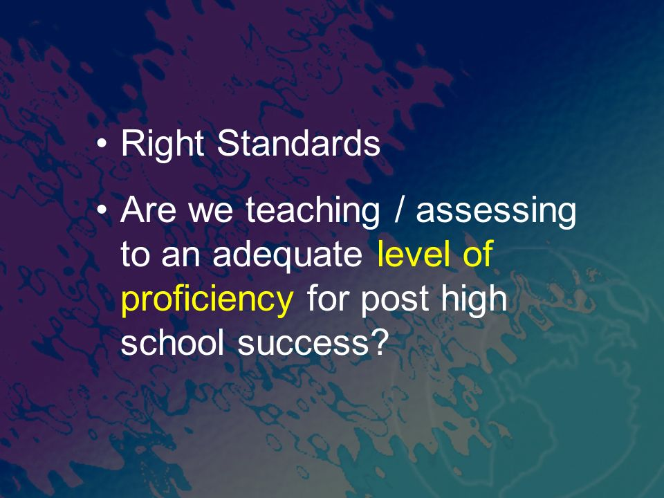 Right Standards Are we teaching / assessing to an adequate level of proficiency for post high school success