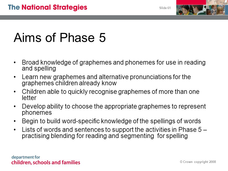 Aims of Phase 5 Broad knowledge of graphemes and phonemes for use in reading and spelling.