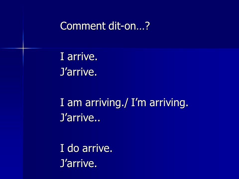 Comment dit-on… I arrive. J'arrive. I am arriving./ I'm arriving. J'arrive.. I do arrive.