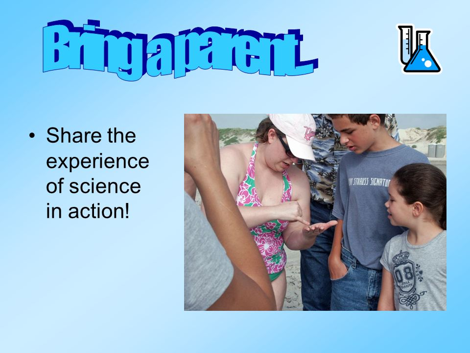 Bring a parent... Share the experience of science in action!