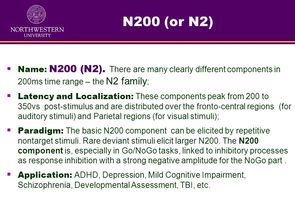 N200 (or N2) Name: N200 (N2). There are many clearly different components in 200ms time range – the N2 family;