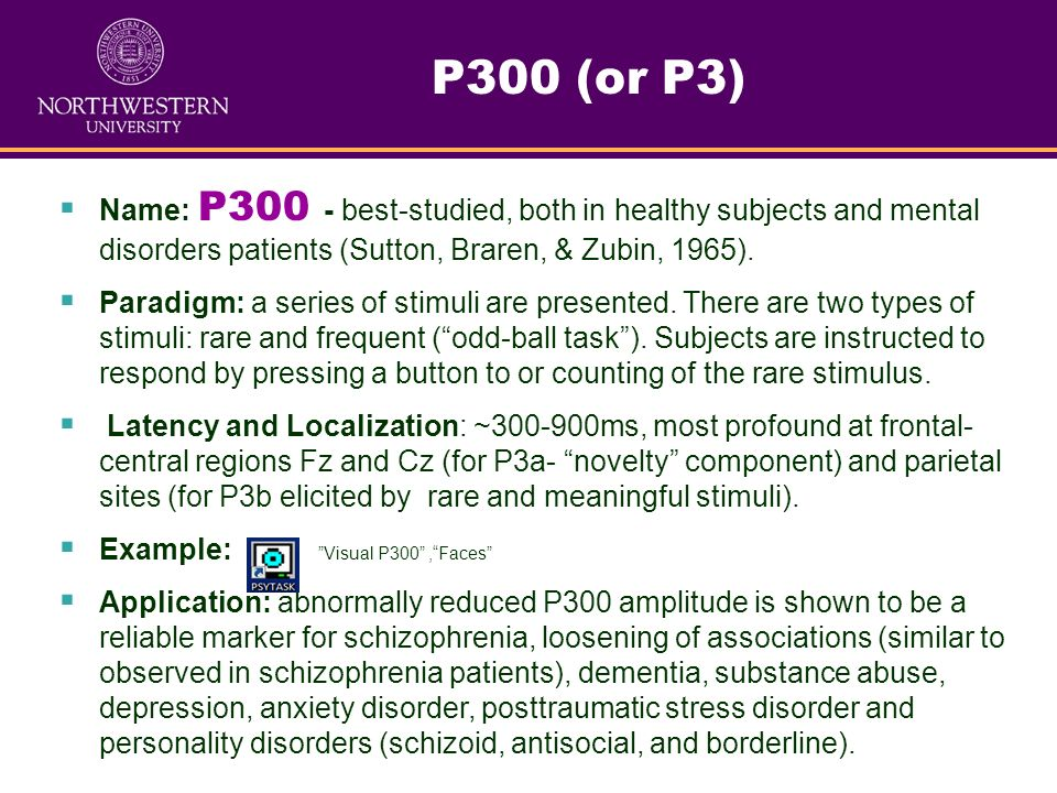 P300 (or P3) Name: P300 - best-studied, both in healthy subjects and mental disorders patients (Sutton, Braren, & Zubin, 1965).