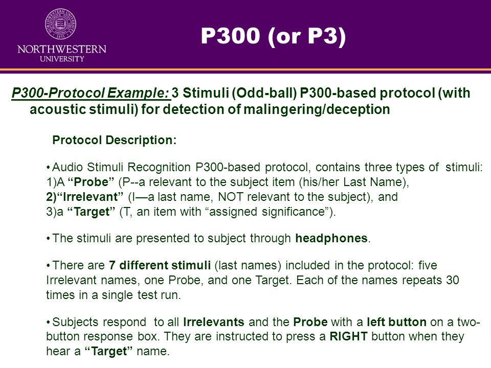 P300 (or P3) P300-Protocol Example: 3 Stimuli (Odd-ball) P300-based protocol (with acoustic stimuli) for detection of malingering/deception.