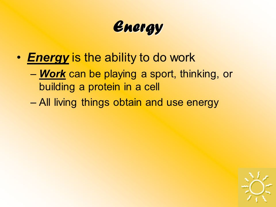 Energy Energy is the ability to do work