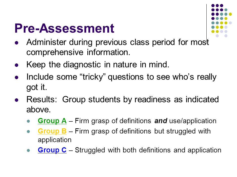 Pre-Assessment Administer during previous class period for most comprehensive information. Keep the diagnostic in nature in mind.