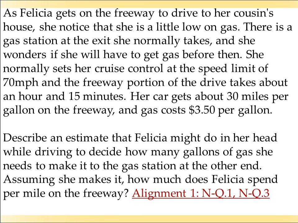 As Felicia gets on the freeway to drive to her cousin s house, she notice that she is a little low on gas. There is a gas station at the exit she normally takes, and she wonders if she will have to get gas before then. She normally sets her cruise control at the speed limit of 70mph and the freeway portion of the drive takes about an hour and 15 minutes. Her car gets about 30 miles per gallon on the freeway, and gas costs $3.50 per gallon.