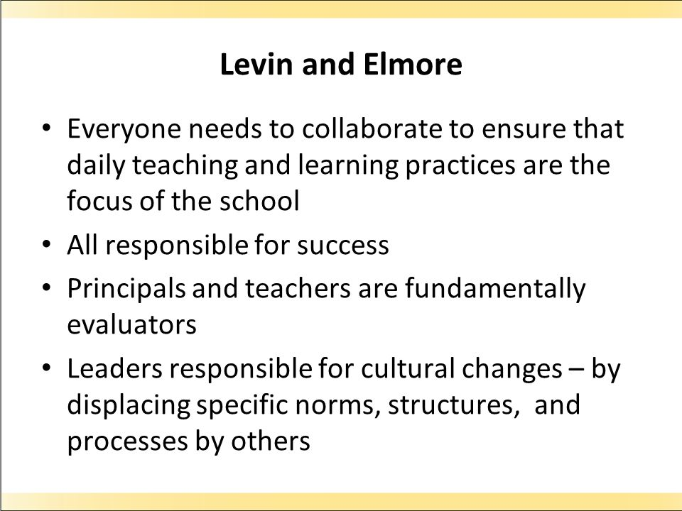 Levin and Elmore Everyone needs to collaborate to ensure that daily teaching and learning practices are the focus of the school.