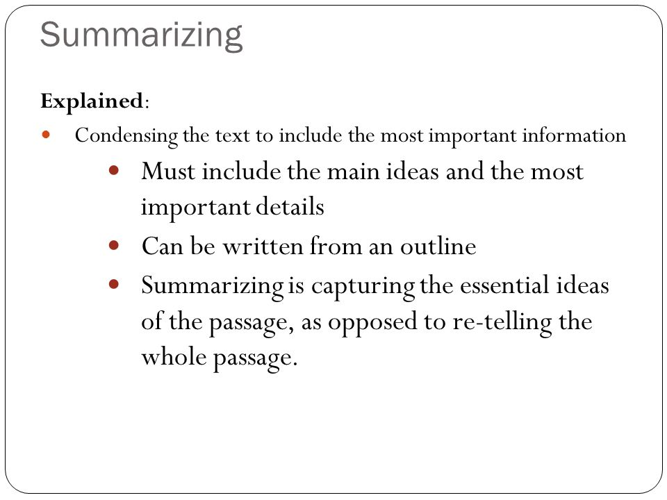 Summarizing Must include the main ideas and the most important details