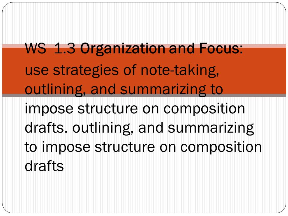 WS 1.3 Organization and Focus: use strategies of note-taking, outlining, and summarizing to impose structure on composition drafts.