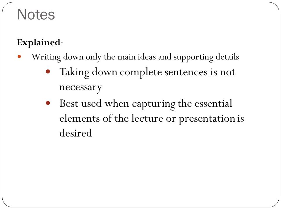 Notes Taking down complete sentences is not necessary