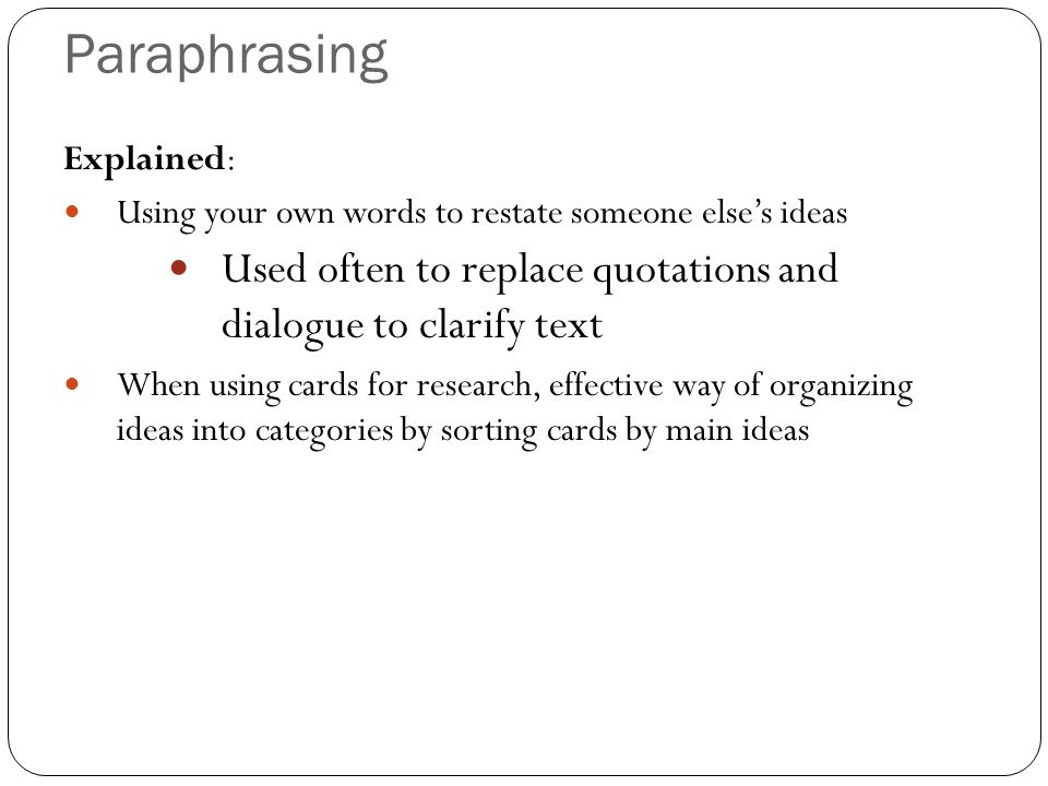 Paraphrasing Explained: Using your own words to restate someone else's ideas. Used often to replace quotations and dialogue to clarify text.