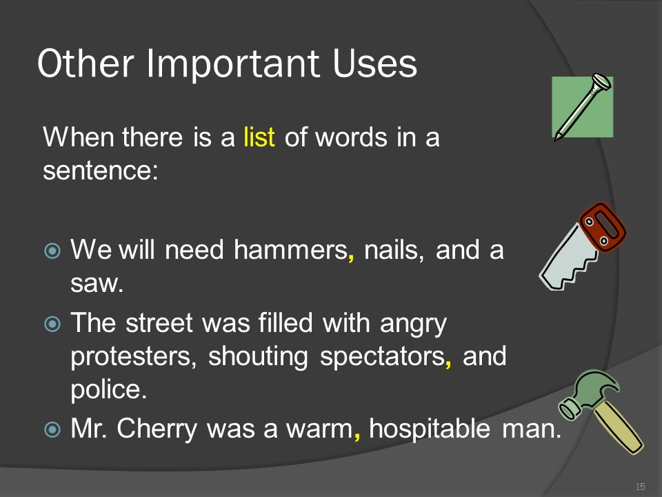 Other Important Uses When there is a list of words in a sentence: