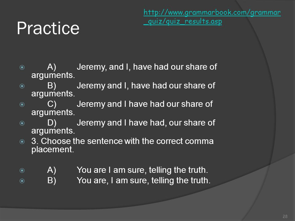 Practice A) Jeremy, and I, have had our share of arguments.
