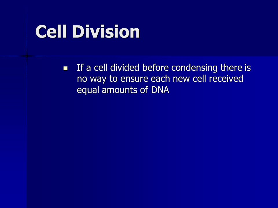 Cell Division If a cell divided before condensing there is no way to ensure each new cell received equal amounts of DNA.