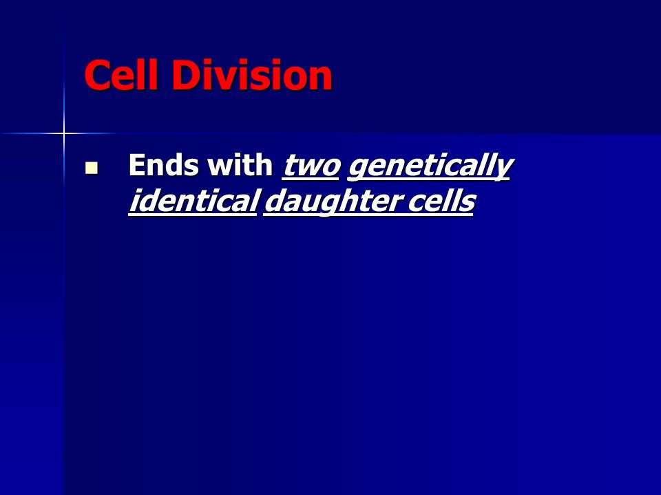 Cell Division Ends with two genetically identical daughter cells