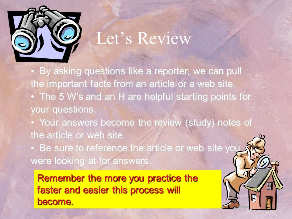 Let's Review By asking questions like a reporter, we can pull the important facts from an article or a web site.