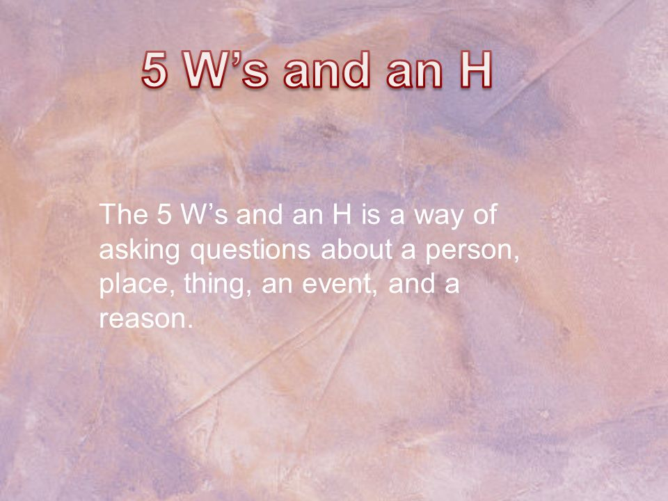 5 W's and an H The 5 W's and an H is a way of asking questions about a person, place, thing, an event, and a reason.
