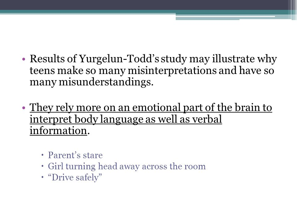 Results of Yurgelun-Todd's study may illustrate why teens make so many misinterpretations and have so many misunderstandings.