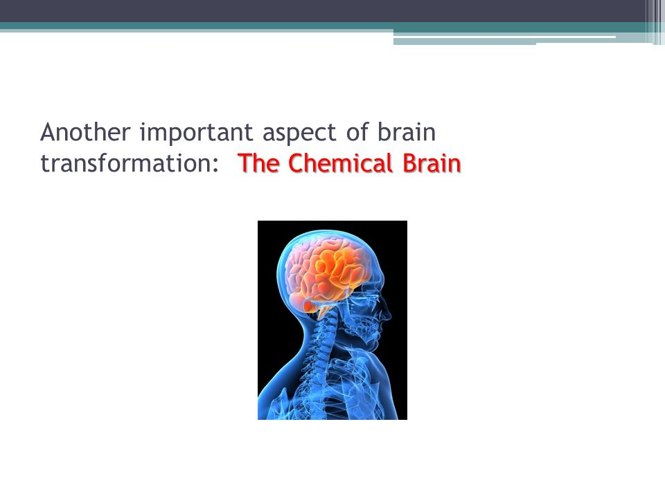 Another important aspect of brain transformation: The Chemical Brain