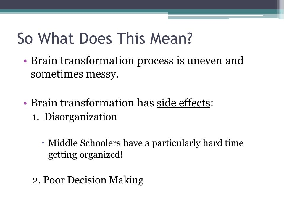 So What Does This Mean Brain transformation process is uneven and sometimes messy. Brain transformation has side effects: