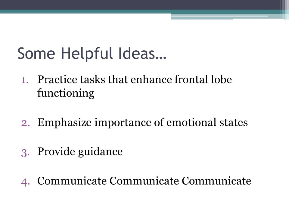 Some Helpful Ideas… Practice tasks that enhance frontal lobe functioning. Emphasize importance of emotional states.