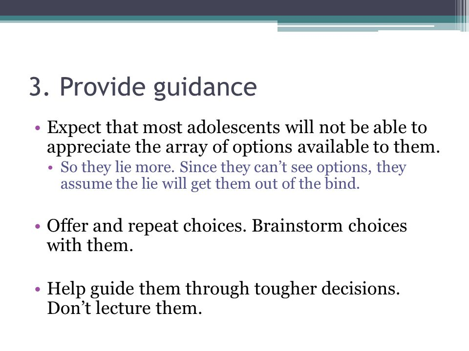 3. Provide guidance Expect that most adolescents will not be able to appreciate the array of options available to them.