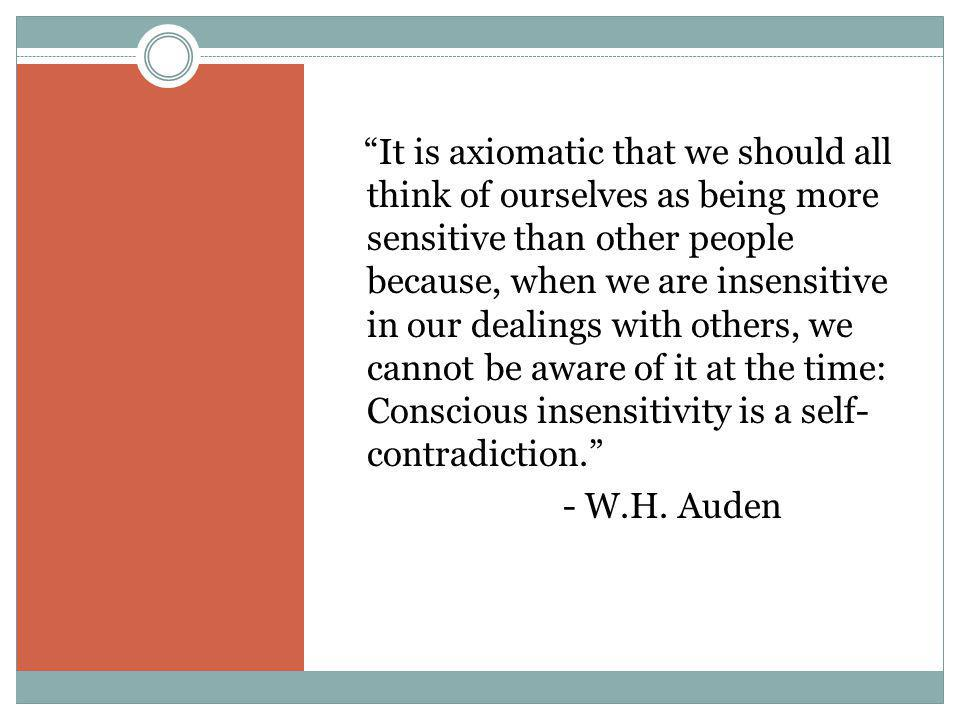It is axiomatic that we should all think of ourselves as being more sensitive than other people because, when we are insensitive in our dealings with others, we cannot be aware of it at the time: Conscious insensitivity is a self- contradiction. - W.H.