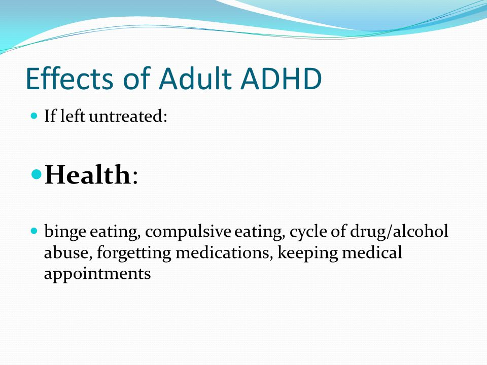 Effects of Adult ADHD Health: If left untreated: