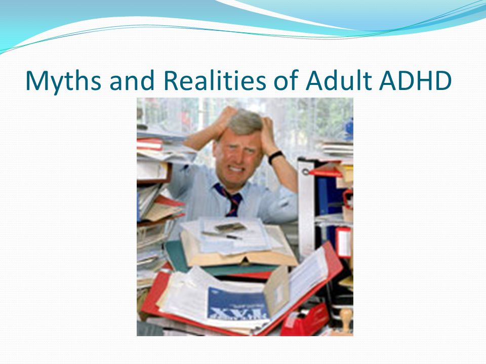 Myths and Realities of Adult ADHD