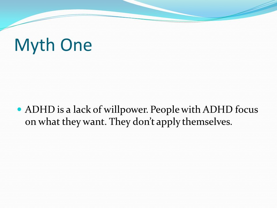 Myth One ADHD is a lack of willpower. People with ADHD focus on what they want. They don't apply themselves.