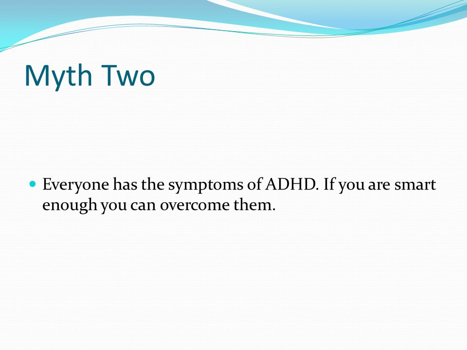 Myth Two Everyone has the symptoms of ADHD. If you are smart enough you can overcome them.