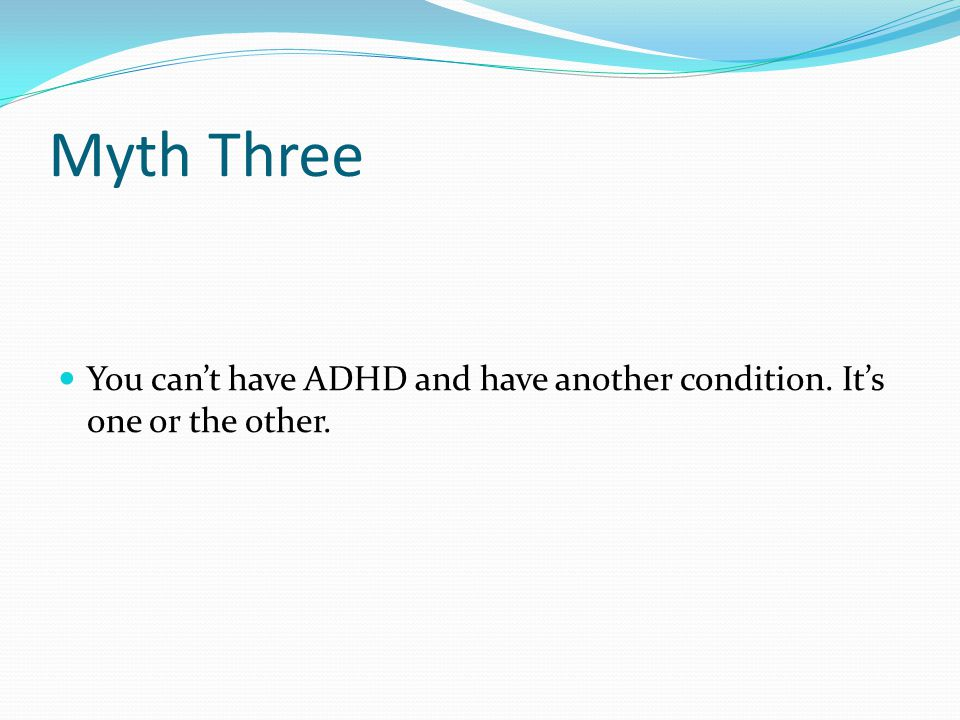 Myth Three You can't have ADHD and have another condition. It's one or the other.