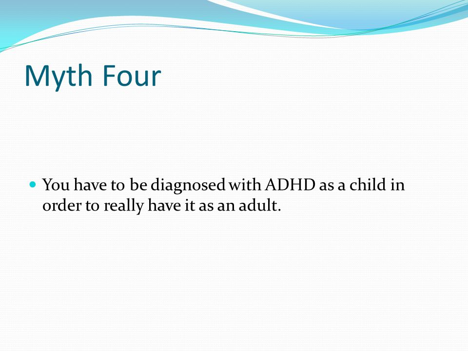 Myth Four You have to be diagnosed with ADHD as a child in order to really have it as an adult.