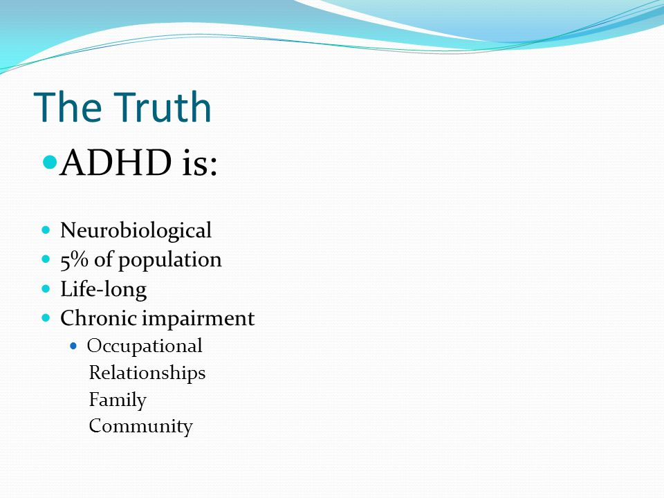 The Truth ADHD is: Neurobiological 5% of population Life-long