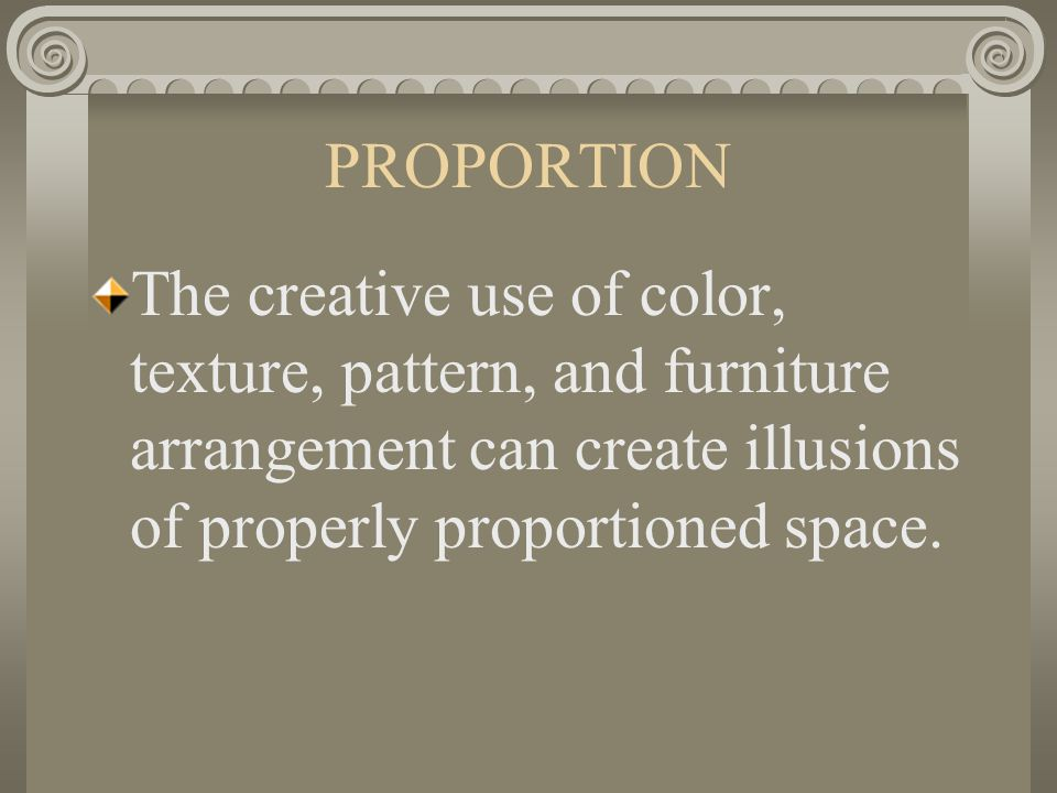 PROPORTION The creative use of color, texture, pattern, and furniture arrangement can create illusions of properly proportioned space.