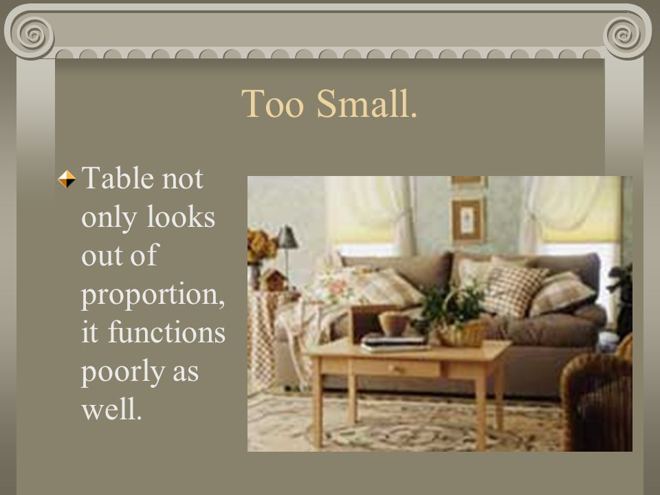 Too Small. Table not only looks out of proportion, it functions poorly as well.