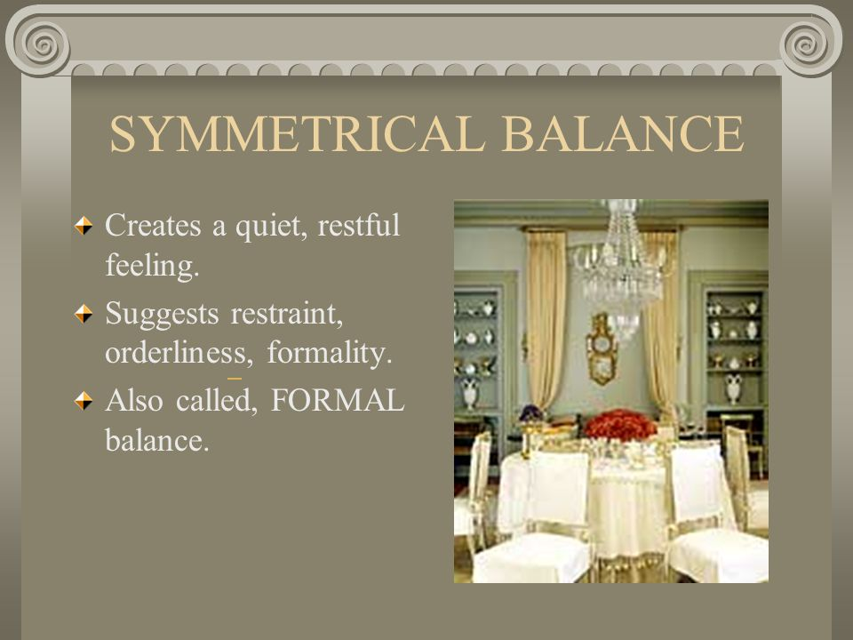 SYMMETRICAL BALANCE Creates a quiet, restful feeling.
