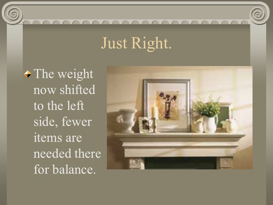 Just Right. The weight now shifted to the left side, fewer items are needed there for balance.