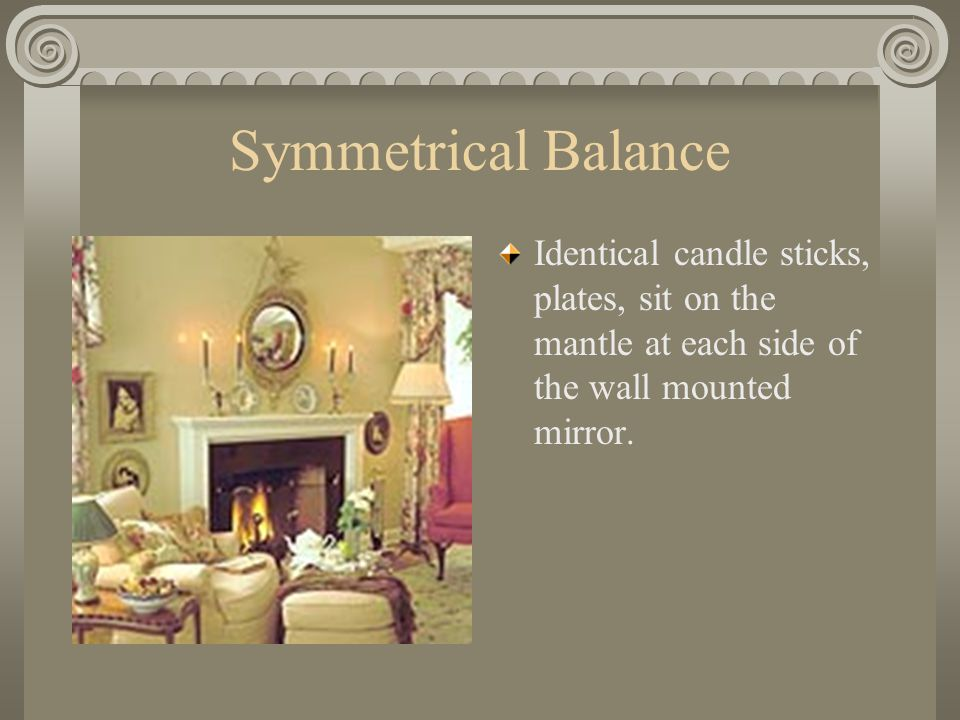 Symmetrical Balance Identical candle sticks, plates, sit on the mantle at each side of the wall mounted mirror.